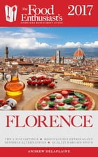 Florence - 2017:: The Food Enthusiast's Complete Restaurant Guide by Andrew Delaplaine