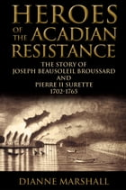 Heroes of the Acadian Resistance: The Story of Joseph (Beausoleil) Broussard and Pierre Surette…