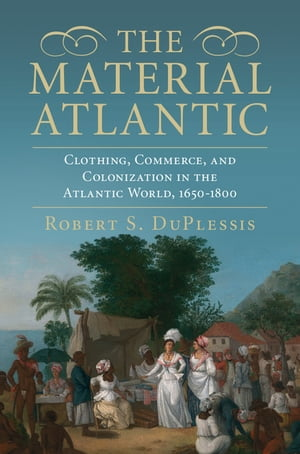 The Material Atlantic Clothing,  Commerce,  and Colonization in the Atlantic World,  1650?1800