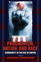 Pragmatism, Nation, and Race: Community in the Age of Empire by Chad Kautzer