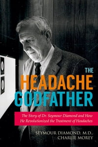 The Headache Godfather: The Story of Dr. Seymour Diamond and How He Revolutionized the Treatment of…