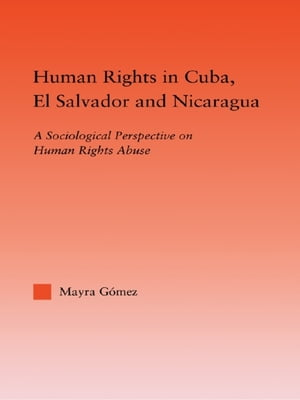 Human Rights in Cuba,  El Salvador and Nicaragua A Sociological Perspective on Human Rights Abuse