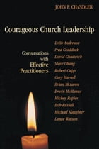 Courageous Church Leadership: Conversations with Effective Practitioners by John Chandler