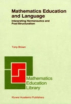 Mathematics Education and Language: Interpreting Hermeneutics and Post-Structuralism by Tony Brown