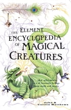 The Element Encyclopedia of Magical Creatures: The Ultimate A–Z of Fantastic Beings from Myth and Magic by John Matthews