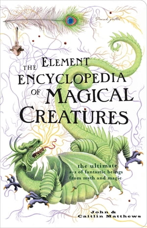 The Element Encyclopedia of Magical Creatures: The Ultimate A?Z of Fantastic Beings from Myth and Magic