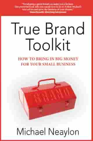 True Brand Toolkit: How to Bring in Big Money For Your Small Business by Michael Neaylon