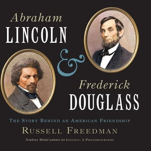 Abraham Lincoln and Frederick Douglass The Story Behind an American Friendship
