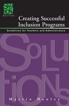 Creating Successful Inclusion Programs: Guidelines for Teachers and Administrators by Martin Henley