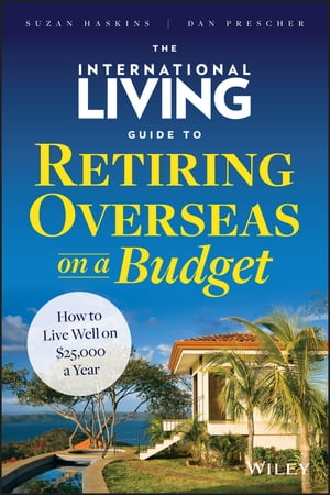 The International Living Guide to Retiring Overseas on a Budget How to Live Well on $25, 000 a Year