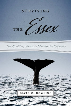 Surviving the Essex The Afterlife of America's Most Storied Shipwreck