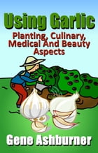 Using Garlic: Planting, Culinary, Medical And Beauty Aspects by Gene Ashburner