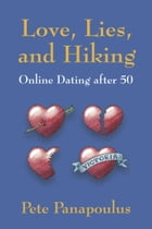 Love, Lies, and Hiking: Online Dating after 50 by Pete Panapoulus
