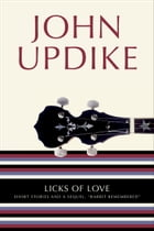"""Licks of Love: Short Stories and a Sequel, """"Rabbit Remembered"""" by John Updike"""