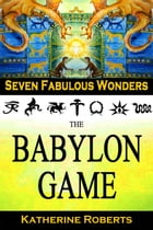The Babylon Game: Seven Fabulous Wonders, #2 by Katherine Roberts