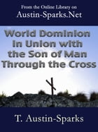World Dominion in Union with the Son of Man Through the Cross by T. Austin-Sparks