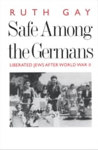 Safe Among the Germans: Liberated Jews After World War II by Ms. Ruth Gay