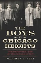 The Boys in Chicago Heights: The Forgotten Crew of the Chicago Outfit by Matthew Luzi