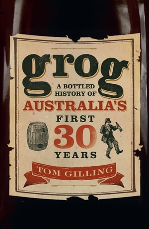 Grog A Bottled History of Australia's First 30 Years