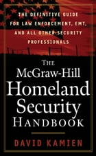 The McGraw-Hill Homeland Security Handbook : The Definitive Guide for Law Enforcement, EMT, and all other Security Professionals: The Definitive Guide by David Kamien