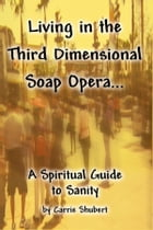 Living in the Third Dimensional Soap Opera: A Spiritual Guide to Sanity by Carrie Shubert