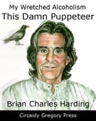 My Wretched Alcoholism: This Damn Puppeteer by Brian Charles Harding
