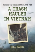 A Trash Hauler in Vietnam: Memoir of Four Tactical Airlift Tours, 1965–1968 by Bill Barry