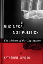 Business, Not Politics: The Making of the Gay Market by Katherine Sender