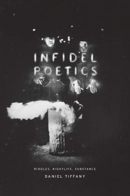 Book Infidel Poetics: Riddles, Nightlife, Substance by Daniel Tiffany