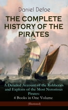 THE COMPLETE HISTORY OF THE PIRATES – A Detailed Account of the Robberies and Exploits of the Most Notorious Pirates: 4 Books in One Volume (Illustrat by Daniel Defoe