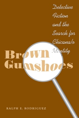 Book Brown Gumshoes: Detective Fiction and the Search for Chicana/o Identity by Ralph E. Rodriguez