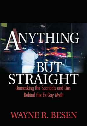 Anything but Straight Unmasking the Scandals and Lies Behind the Ex-Gay Myth