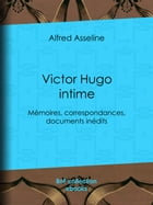 Victor Hugo intime: Mémoires, correspondances, documents inédits by Alfred Asseline