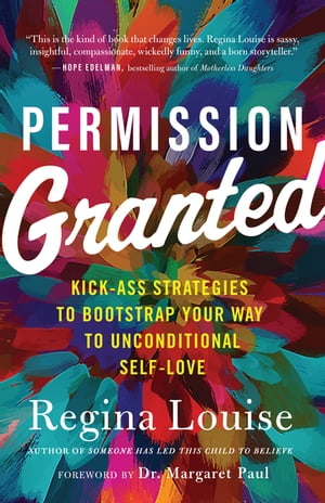 Permission Granted: Kick-Ass Strategies to Bootstrap Your Way to Unconditional Self-Love