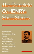 The Complete O. Henry Short Stories (Rolling Stones + Cabbages and Kings + Options + Roads of Destiny + The Four Million + The Trimmed Lamp + The Voic by O. Henry