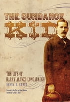 The Sundance Kid: The Life of Harry Alonzo Longabaugh: The Life of Harry Alonzo Longabaugh