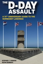 The D-Day Assault: A 70th Anniversary Guide to the Normandy Landings by Kevin Dennehy