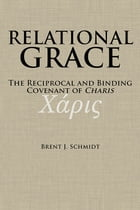 Relational Grace: The Reciprocal and Binding Covenant of Charis by Brent J. Schmidt