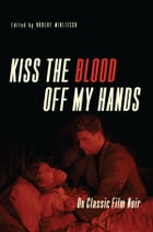 Kiss the Blood Off My Hands: On Classic Film Noir by Robert Miklitsch