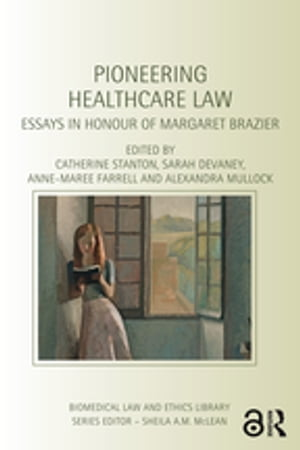Pioneering Healthcare Law Essays in Honour of Margaret Brazier