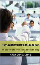 2017 Complete Guide to Selling on eBay: All you need to know about selling on eBay by ARCH Consulting
