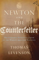 Newton and the Counterfeiter: The Unknown Detective Career of the World's Greatest Scientist by Thomas Levenson