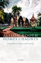 Homes and Haunts: Touring Writers' Shrines and Countries by Alison Booth