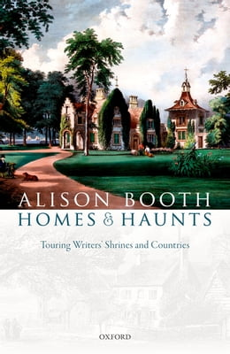 Book Homes and Haunts: Touring Writers' Shrines and Countries by Alison Booth