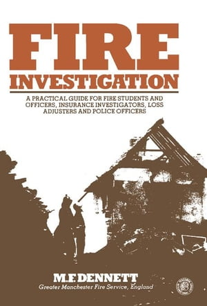 Fire Investigation: A Practical Guide for Students and Officers,  Insurance Investigators,  Loss Adjusters and Police Officers