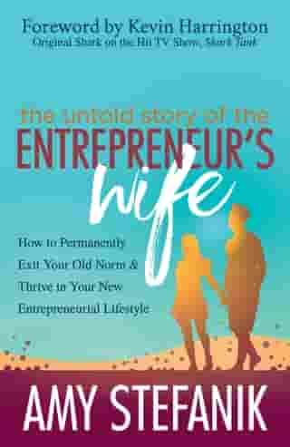 The Untold Story of the Entrepreneur's Wife: How to Permanently Exit Your Old Norm and Thrive in Your New Entrepreneurial Lifestyle by Amy Stefanik