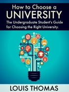 How to Choose a University: The Undergraduate Student's Guide for Choosing the Right University by Louis Thomas