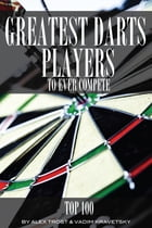 Greatest Darts Players to Ever Compete: Top 100 by alex trostanetskiy