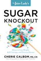 The Juice Lady's Sugar Knockout: Detox to Lose Weight, Kill Cravings, and Prevent Disease by Cherie Calbom, MSN, CN