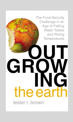 Outgrowing the Earth The Food Security Challenge in an Age of Falling Water Tables and Rising Temperatures